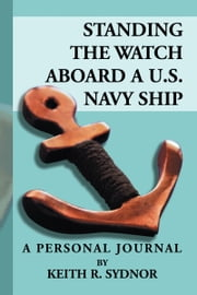 Standing the Watch Aboard a U.S. Navy Ship - A Personal Journal by Keith R. Sydnor ebook by Keith R. Sydnor