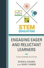 Engaging Eager and Reluctant Learners - STEM Learning in Action ebook by Dennis Adams, Mary Hamm