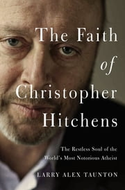 The Faith of Christopher Hitchens - The Restless Soul of the World's Most Notorious Atheist ebook by Larry Alex Taunton