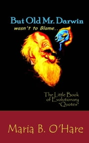"But Old Mr. Darwin Wasn't to Blame: The Little Book of Evolutionary ""Quotes"" ebook by Maria B. O'Hare"