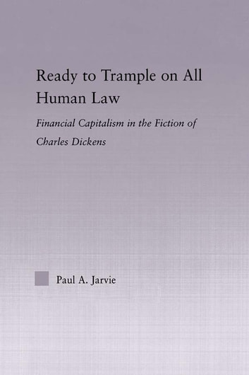 Ready to Trample on All Human Law - Finance Capitalism in the Fiction of Charles Dickens ebook by Paul A. Jarvie