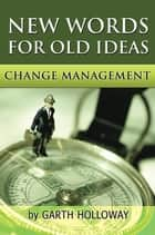 Change Management - New Words for Old Ideas ebook by Garth Holloway