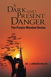 A Dark and Present Danger - The Purple Wombat Series ebook by Dr. J. Lorraine Willies
