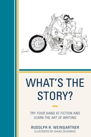 What's the Story? - Try your Hand at Fiction and Learn the Art of Writing ebook by Rudolph H. Weingartner,Isaias Zelkowicz