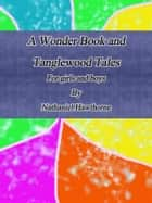 A Wonder Book and Tanglewood Tales: For girls and boys ebook by Nathaniel Hawthorne
