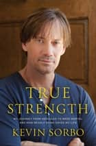 True Strength - My Journey from Hercules to Mere Mortal -- and How Nearly Dying Saved My Life ebook by Kevin Sorbo