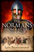 The Normans - From Raiders to Kings ebook by Lars Brownworth