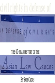 In Defense of Civil Rights: The 40 Year History of the Asian Law Caucus ebook by Sam Cacas