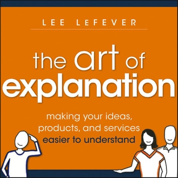 The Art Explanation - Making Your Ideas, Products, and Services Easier to Understand audiobook by Lee LeFever