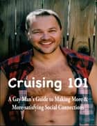 Cruising 101: A Gay Man's Guide to Making More and More-satisfying Social Connections ebook by William Schindler