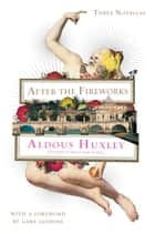 After the Fireworks - Three Novellas ebook by Aldous Huxley, Gary Giddins