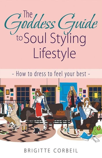 The Goddess Guide to Soul Styling Lifestyle - How to Dress to Feel Your Best ebook by Brigitte Corbeil