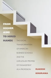 From Higher Aims to Hired Hands - The Social Transformation of American Business Schools and the Unfulfilled Promise of Management as a Profession ebook by Rakesh Khurana