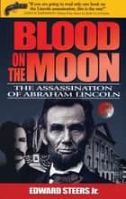 Blood on the Moon - The Assassination of Abraham Lincoln ebook by Edward Steers Jr.