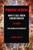 Provocations - Don't Call Them Libertarians, AA Lies, and Other Incitements ebook by Chaz Bufe