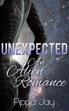 Unexpected: An Alien Romance ebook by Pippa Jay