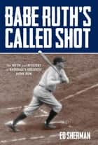 Babe Ruth's Called Shot - The Myth and Mystery of Baseball's Greatest Home Run ebook by Ed Sherman