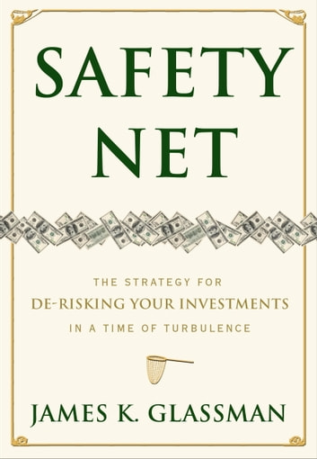 Safety Net - The Strategy for De-Risking Your Investments in a Time of Turbulence ebook by James Glassman