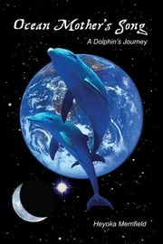 Ocean Mother's Song - A Dolphin's Journey ebook by Heyoka Merrifield