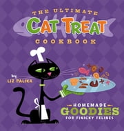 The Ultimate Cat Treat Cookbook - Homemade Goodies for Finicky Felines ebook by Liz Palika,Troy Cummings