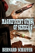 Magnificent Guns of Seneca 6 (Chamber 2 of the Guns of Seneca 6 Saga) ebook by Bernard Schaffer