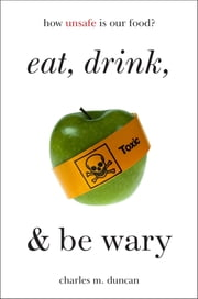 Eat, Drink, and Be Wary - How Unsafe Is Our Food? ebook by Charles M. Duncan