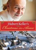 Hubert Keller's Christmas in Alsace ebook by Hubert Keller