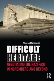 Difficult Heritage - Negotiating the Nazi Past in Nuremberg and Beyond ebook by Sharon Macdonald