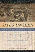 Sites Unseen - Architecture, Race, and American Literature ebook by William A. Gleason