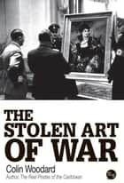 The Stolen Art of War ebook by Colin Woodard