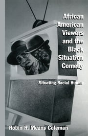 African American Viewers and the Black Situation Comedy - Situating Racial Humor ebook by Robin R. Means Coleman