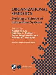 Organizational Semiotics - Evolving a Science of Information Systems IFIP TC8 / WG8.1 Working Conference on Organizational Semiotics: Evolving a Science of Information Systems July 23–25, 2001, Montreal, Quebec, Canada ebook by Kecheng Liu,Rodney J. Clarke,Peter Bøgh Andersen,Ronald K. Stamper,El-Sayed Abou-Zeid