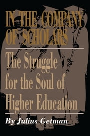 In the Company of Scholars - The Struggle for the Soul of Higher Education ebook by Julius Getman