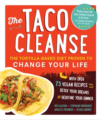 The Taco Cleanse - The Tortilla-Based Diet Proven to Change Your Life ebook by Wes Allison,Stephanie Bogdanich,Molly R. Frisinger,Jessica Morris