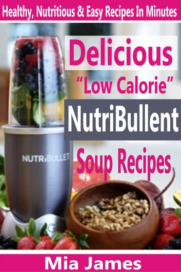"Delicious ""Low Calorie"" NutriBullet Soup Recipes - Healthy, Nutritious & Easy Recipes In Minutes ebook by Mia James"