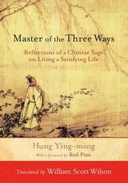 Master of the Three Ways - Reflections of a Chinese Sage on Living a Satisfying Life eBook by Hung Ying-Ming, William Scott Wilson, Bill Porter