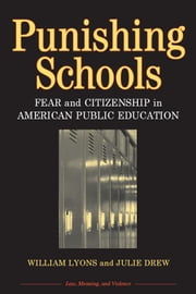 Punishing Schools: Fear and Citizenship in American Public Education ebook by Lyons, William (Bill) Thomas