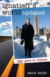Ignatieff's World Updated - Iggy goes to Ottawa ebook by Denis Smith