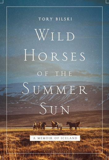 Wild Horses of the Summer Sun - A Memoir of Iceland ebook by Tory Bilski