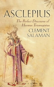 Asclepius - A Secret Discourse of Hermes Trismegistus ebook by Clement Salaman