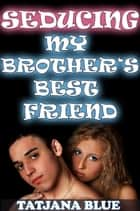 Seducing My Brother's Best Friend ebook by Tatjana Blue
