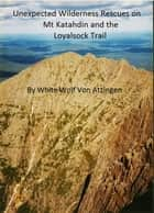 Unexpected Wilderness Rescues on Mt Katahdin and the Loyalsock Trail ebook by White Wolf Von Atzingen