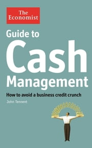 Guide to Cash Management - How to avoid a business credit crunch ebook by John Tennent,The Economist