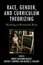 Race, Gender, and Curriculum Theorizing - Working in Womanish Ways ebook by Denise Taliaferro Baszile, Kirsten T. Edwards, Nichole A. Guillory,...