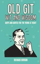 Old Git Wit and Wisdom: Quips and Quotes for the Young at Heart ebook by Richard Benson
