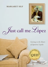 Just Call Me Lopez - Getting to the Heart of Ignatius Loyola ebook by Ms. Margaret Silf