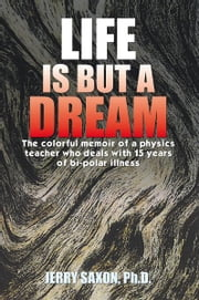 LIFE IS BUT A DREAM - The colorful memoir of a physics teacher who deals with 15 years of bi-polar illness ebook by JERRY SAXON, Ph.D.