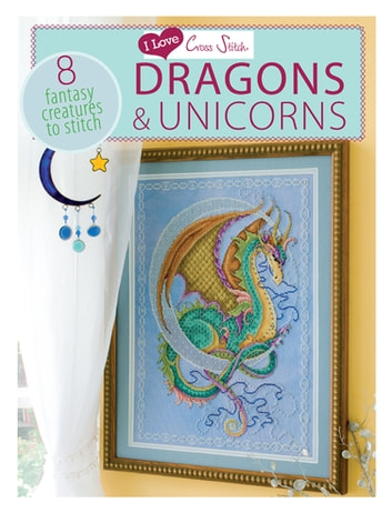 I Love Cross Stitch Dragons & Unicorns - 8 Fantasy Creatures to Stitch ebook by Various Contributors