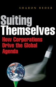Suiting Themselves - How Corporations Drive the Global Agenda ebook by Sharon Beder