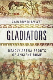 Gladiators - Deadly Arena Sports of Ancient Rome ebook by Christopher Epplett